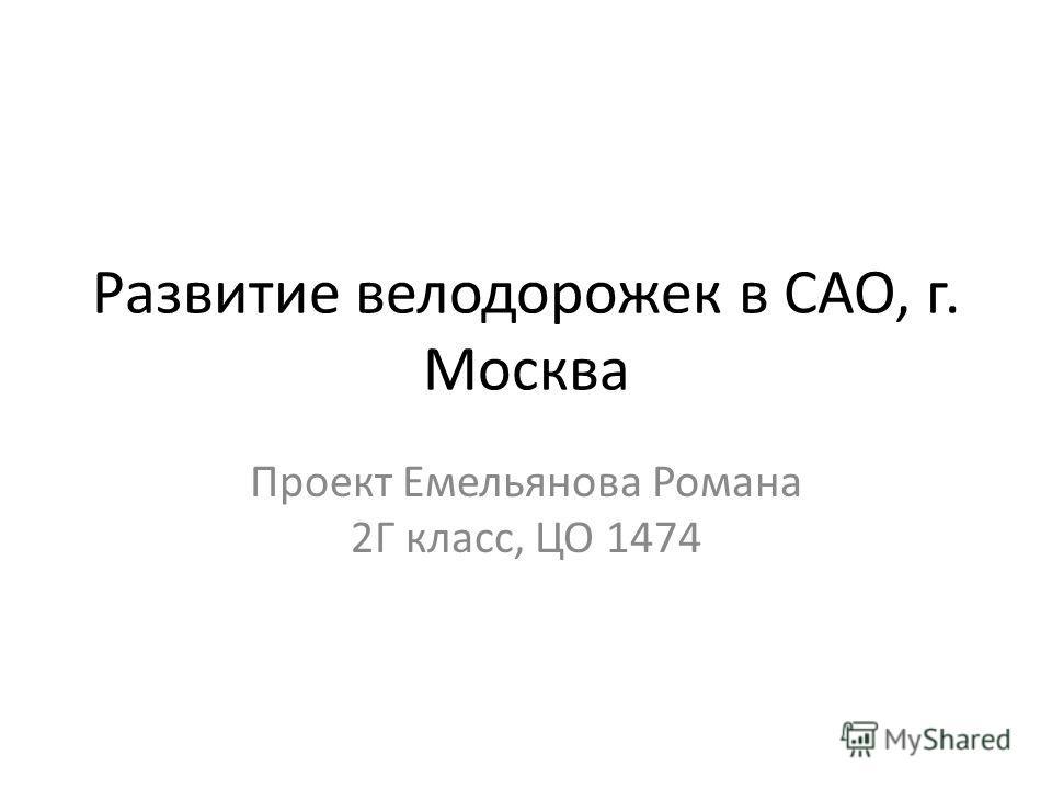 Развитие велодорожек в САО, г. Москва Проект Емельянова Романа 2Г класс, ЦО 1474