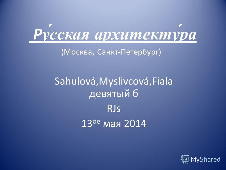 Pу́сская архитекту́ра (Москва, Санкт-Петербург) Sahulová,Myslivcová,Fiala девятый б RJs 13 oe мая 2014