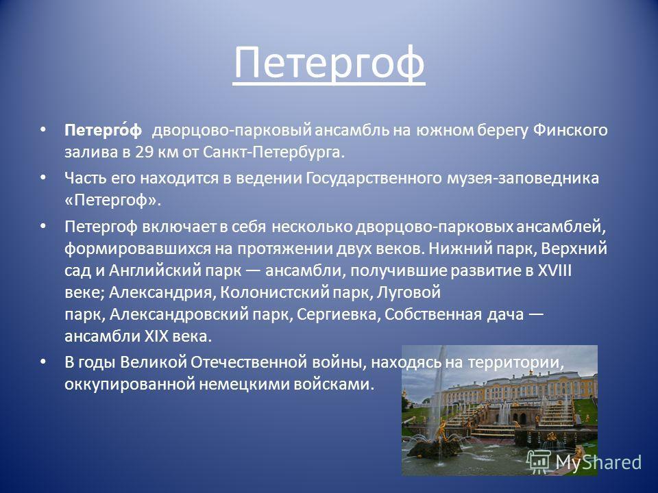 Петергоф Петерго́ф дворцово-парковый ансамбль на южном берегу Финского залива в 29 км от Санкт-Петербурга. Часть его находится в ведении Государственного музея-заповедника «Петергоф». Петергоф включает в себя несколько дворцово-парковых ансамблей, фо