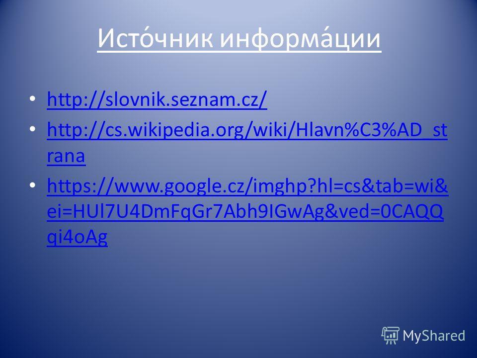 Исто́чник информа́ции http://slovnik.seznam.cz/ http://cs.wikipedia.org/wiki/Hlavn%C3%AD_st rana http://cs.wikipedia.org/wiki/Hlavn%C3%AD_st rana https://www.google.cz/imghp?hl=cs&tab=wi& ei=HUl7U4DmFqGr7Abh9IGwAg&ved=0CAQQ qi4oAg https://www.google.