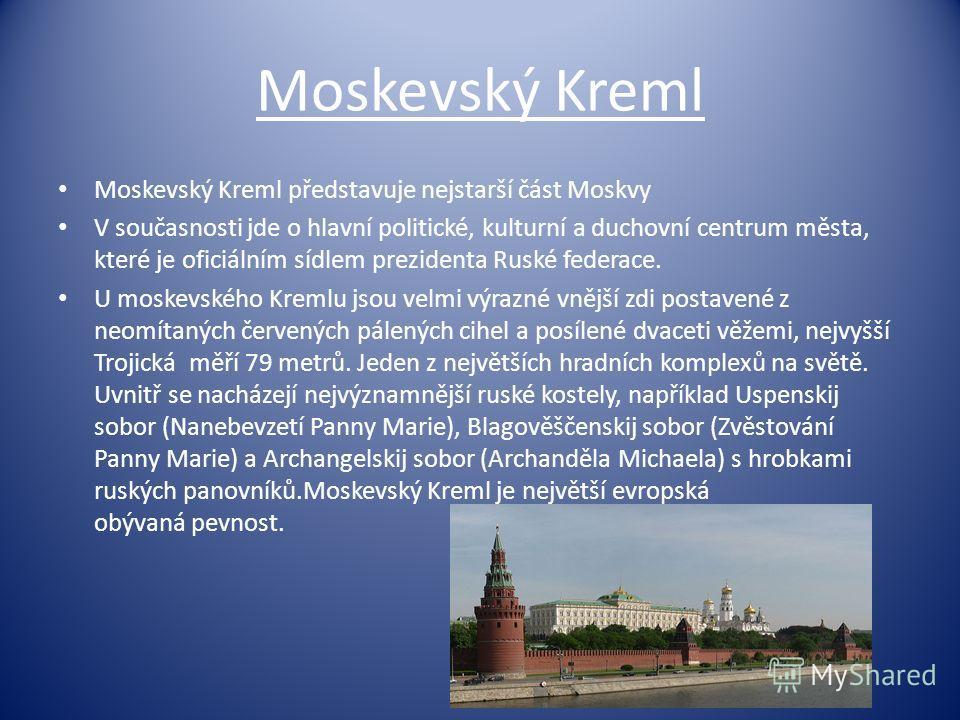 Moskevský Kreml Moskevský Kreml představuje nejstarší část Moskvy V současnosti jde o hlavní politické, kulturní a duchovní centrum města, které je oficiálním sídlem prezidenta Ruské federace. U moskevského Kremlu jsou velmi výrazné vnější zdi postav