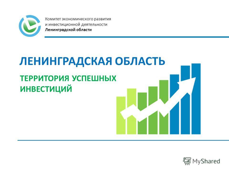 ЛЕНИНГРАДСКАЯ ОБЛАСТЬ ТЕРРИТОРИЯ УСПЕШНЫХ ИНВЕСТИЦИЙ Комитет экономического развития и инвестиционной деятельности Ленинградской области