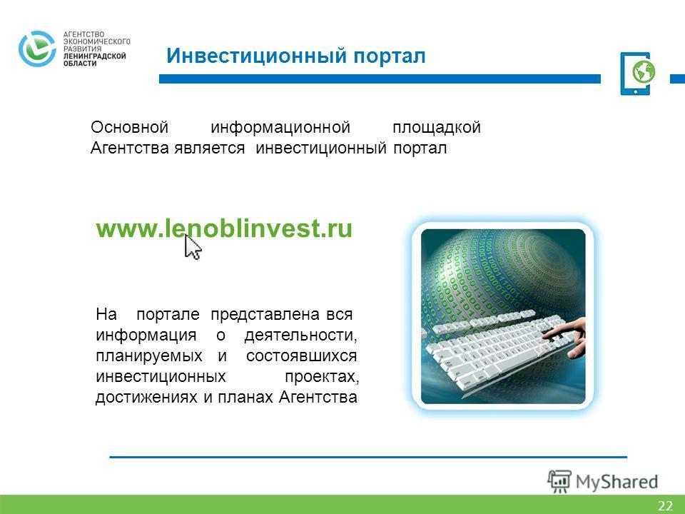 Инвестиционный портал 22 Основной информационной площадкой Агентства является инвестиционный портал www.lenoblinvest.ru На портале представлена вся информация о деятельности, планируемых и состоявшихся инвестиционных проектах, достижениях и планах Аг