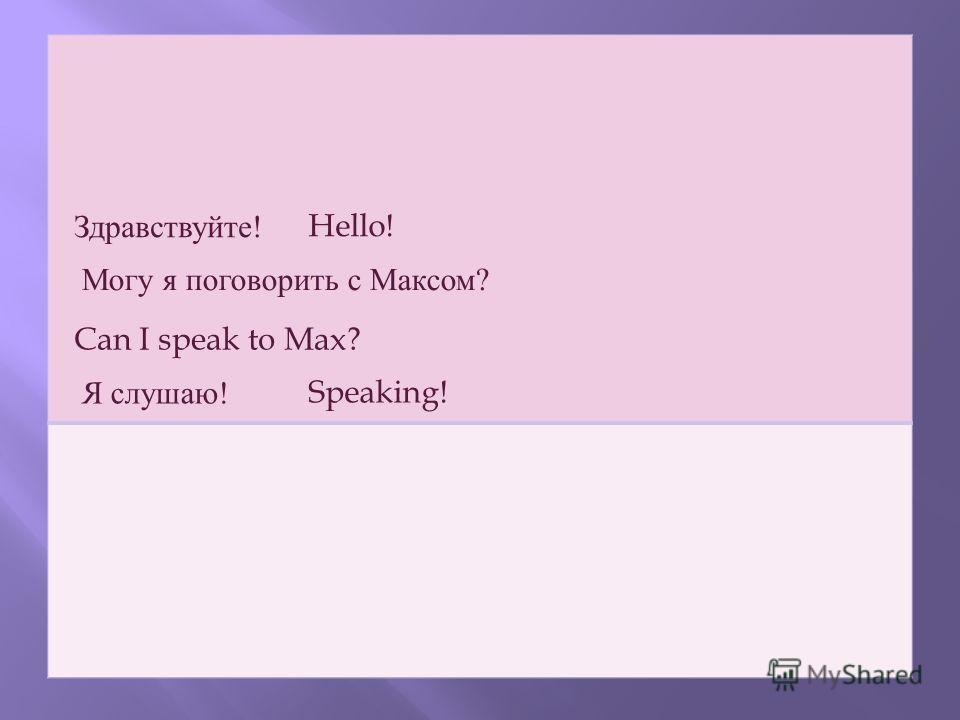 Здравствуйте !Hello! Могу я поговорить с Максом ? Can I speak to Max? Я слушаю !Speaking!