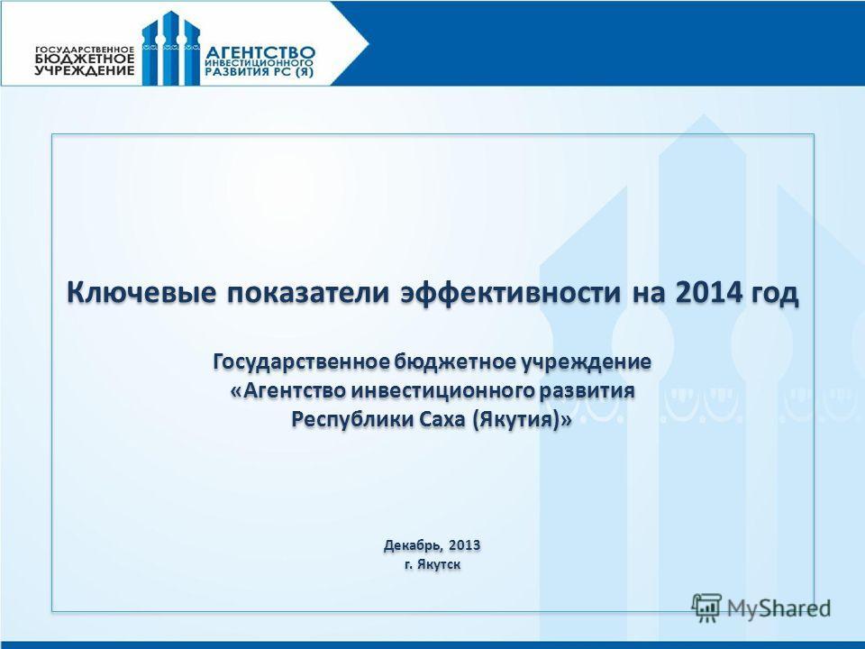 Ключевые показатели эффективности на 2014 год Государственное бюджетное учреждение «Агентство инвестиционного развития Республики Саха (Якутия)» Декабрь, 2013 г. Якутск Ключевые показатели эффективности на 2014 год Государственное бюджетное учреждени