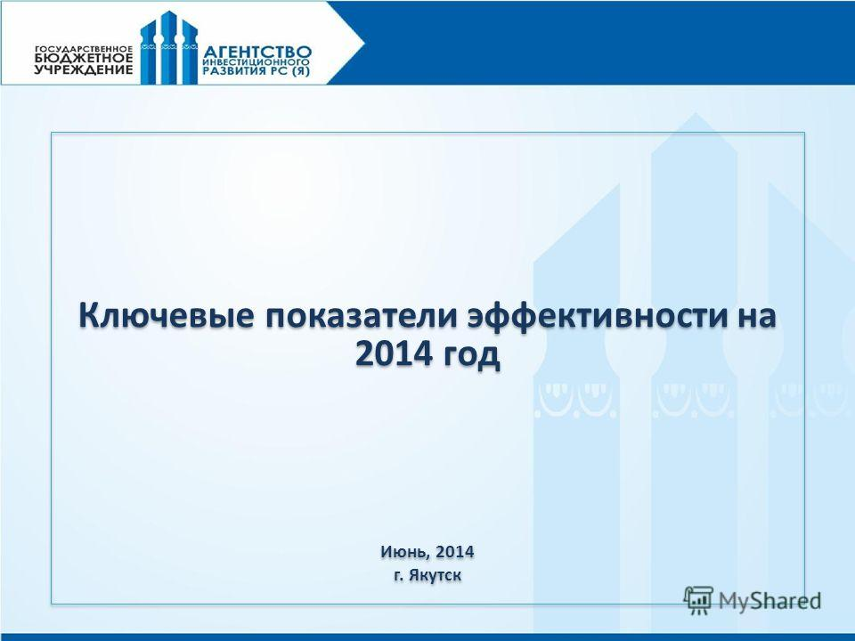 Ключевые показатели эффективности на 2014 год Июнь, 2014 г. Якутск Ключевые показатели эффективности на 2014 год Июнь, 2014 г. Якутск