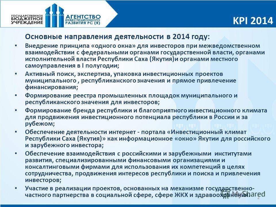 KPI 2014 2 Основные направления деятельности в 2014 году: Внедрение принципа «одного окна» для инвесторов при межведомственном взаимодействии с федеральными органами государственной власти, органами исполнительной власти Республики Саха (Якутия)и орг