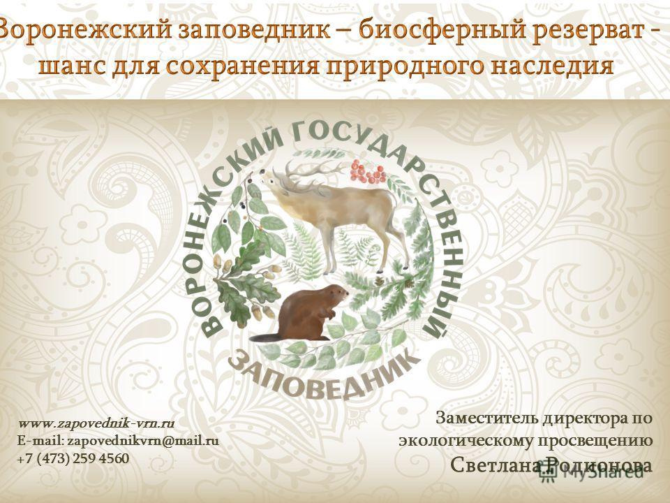 www.zapovednik-vrn.ru E-mail: zapovednikvrn@mail.ru +7 (473) 259 4560 Заместитель директора по экологическому просвещению Светлана Родионова
