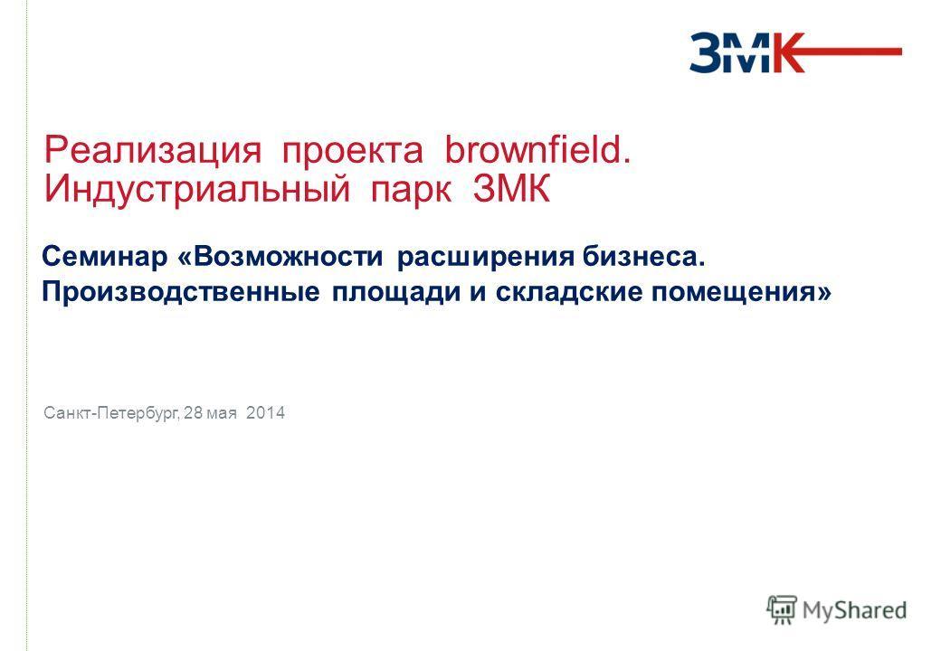 Санкт-Петербург, 28 мая 2014 Реализация проекта brownfield. Индустриальный парк ЗМК Семинар «Возможности расширения бизнеса. Производственные площади и складские помещения»