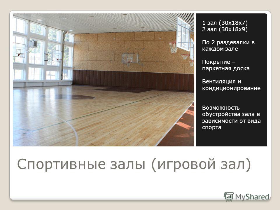 Спортивные залы (игровой зал) 1 зал (30 х 18 х 7) 2 зал (30 х 18 х 9) По 2 раздевалки в каждом зале Покрытие – паркетная доска Вентиляция и кондиционирование Возможность обустройства зала в зависимости от вида спорта