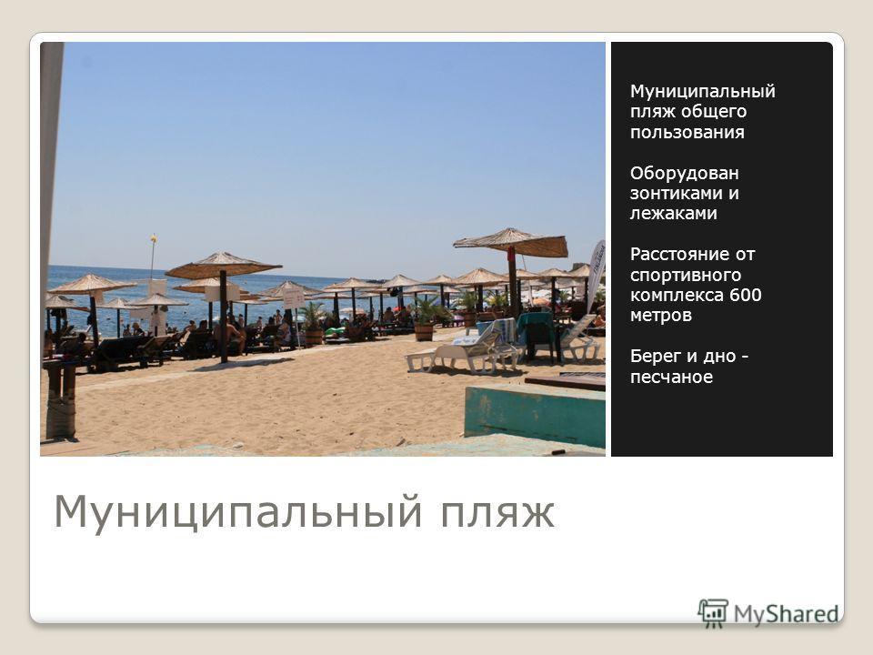 Муниципальный пляж Муниципальный пляж общего пользования Оборудован зонтиками и лежаками Расстояние от спортивного комплекса 600 метров Берег и дно - песчаное