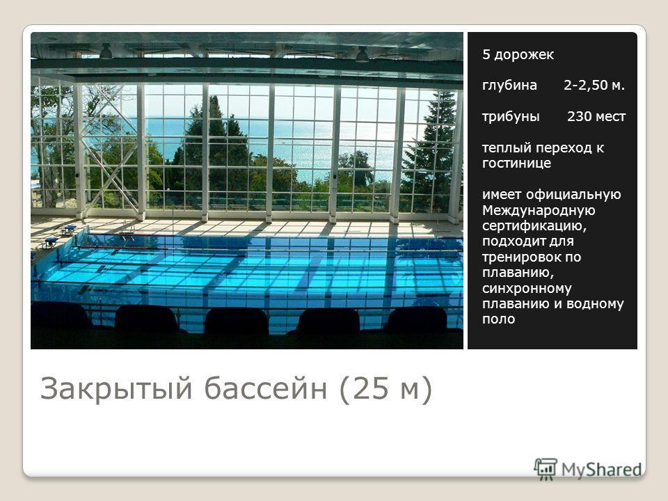 Закрытый бассейн (25 м) 5 дорожек глубина 2-2,50 м. трибуны 230 мест теплый переход к гостинице имеет официальную Международную сертификацию, подходит для тренировок по плаванию, синхронному плаванию и водному поло