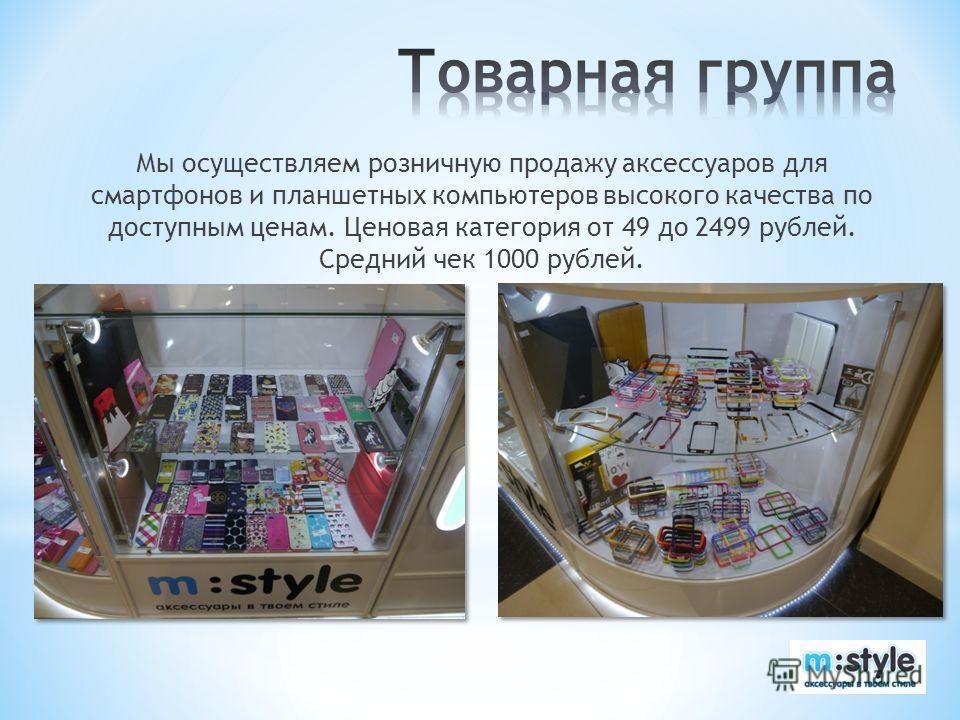 Мы осуществляем розничную продажу аксессуаров для смартфонов и планшетных компьютеров высокого качества по доступным ценам. Ценовая категория от 49 до 2499 рублей. Средний чек 1000 рублей.
