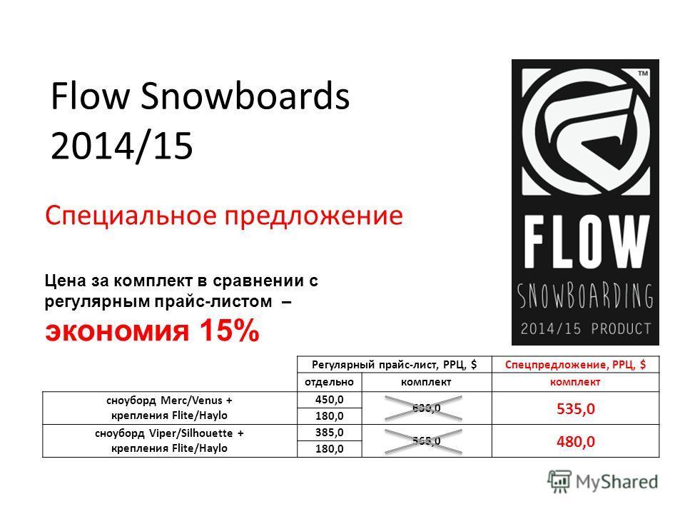 Flow Snowboards 2014/15 Специальное предложение Регулярный прайс-лист, РРЦ, $Спецпредложение, РРЦ, $ отдельнокомплект cноуборд Merc/Venus + крепления Flite/Haylo 450,0 630,0 535,0 180,0 cноуборд Viper/Silhouette + крепления Flite/Haylo 385,0 565,0 48