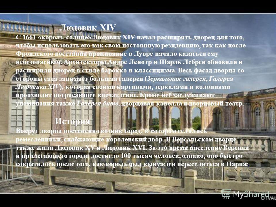 Людовик XIV С 1661 « король - солнце » Людовик XIV начал расширять дворец для того, чтобы использовать его как свою постоянную резиденцию, так как после Фрондского восстания проживание в Лувре начало казаться ему небезопасным. Архитекторы Андре Ленот