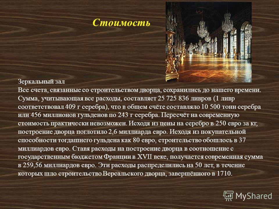 Стоимость Зеркальный зал Все счета, связанные со строительством дворца, сохранились до нашего времени. Сумма, учитывающая все расходы, составляет 25 725 836 ливров (1 ливр соответствовал 409 г серебра ), что в общем счёте составляло 10 500 тонн сереб