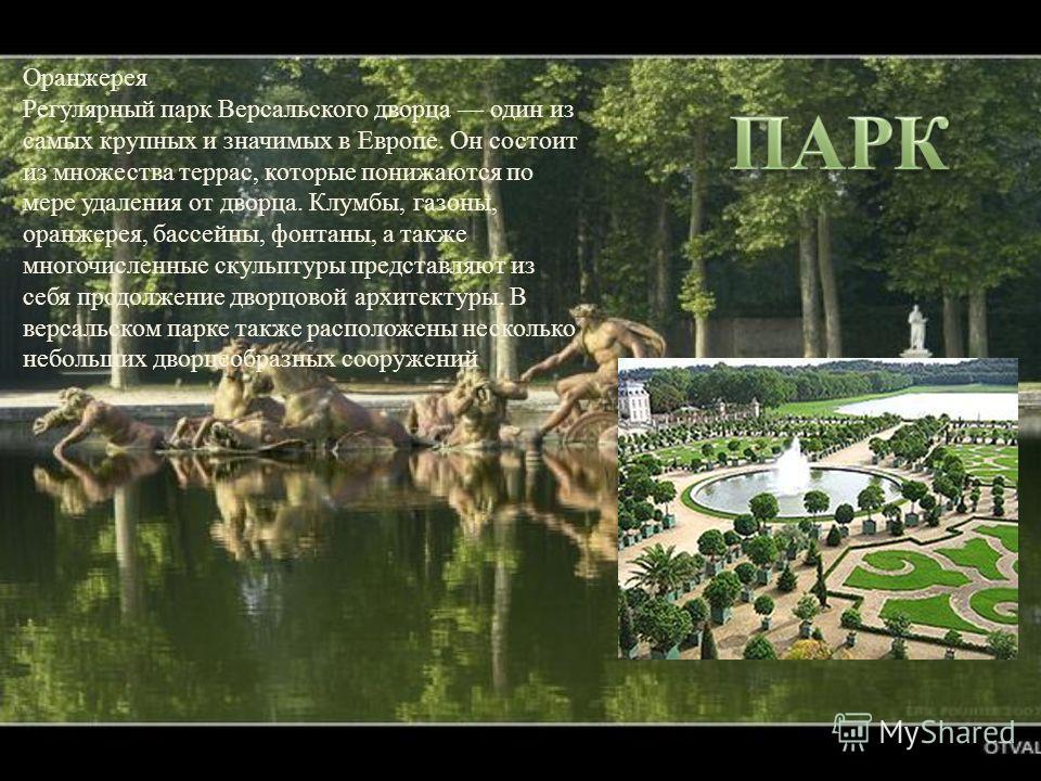 Оранжерея Регулярный парк Версальского дворца один из самых крупных и значимых в Европе. Он состоит из множества террас, которые понижаются по мере удаления от дворца. Клумбы, газоны, оранжерея, бассейны, фонтаны, а также многочисленные скульптуры пр