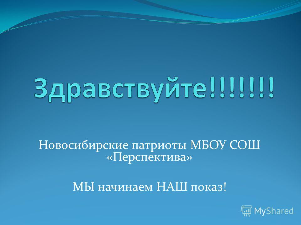 Новосибирские патриоты МБОУ СОШ «Перспектива» МЫ начинаем НАШ показ!