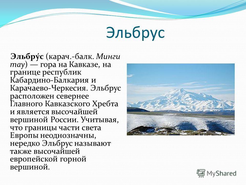 Эльбрус Эльбру́с (карач.-балк. Минги тау) гора на Кавказе, на границе республик Кабардино-Балкария и Карачаево-Черкесия. Эльбрус расположен севернее Главного Кавказского Хребта и является высочайшей вершиной России. Учитывая, что границы части света