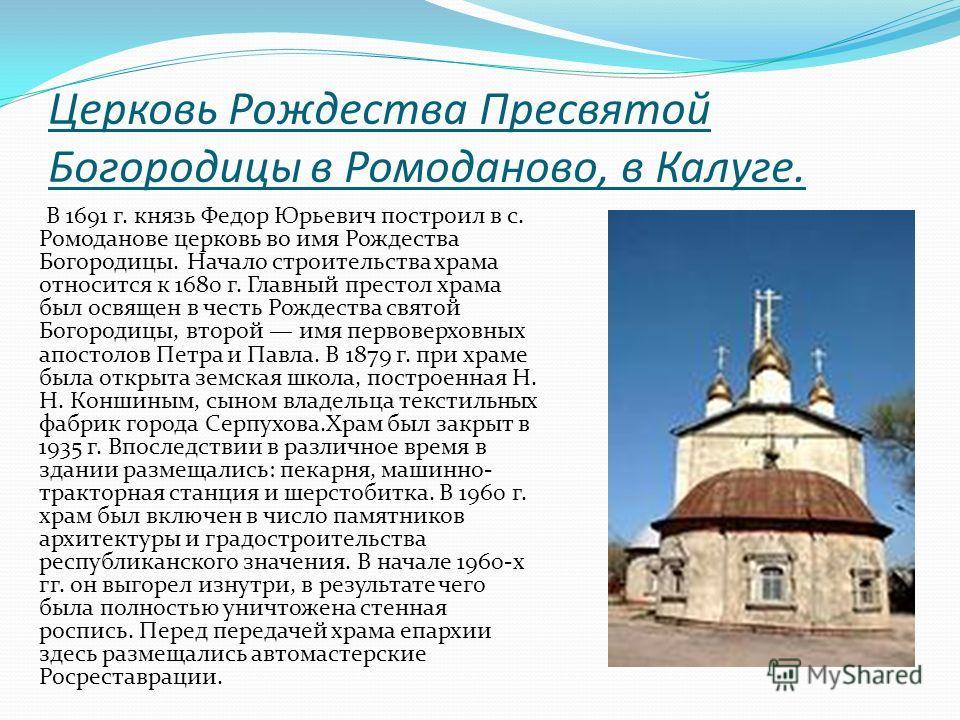 Церковь Рождества Пресвятой Богородицы в Ромоданово, в Калуге. В 1691 г. князь Федор Юрьевич построил в с. Ромоданове церковь во имя Рождества Богородицы. Начало строительства храма относится к 1680 г. Главный престол храма был освящен в честь Рождес