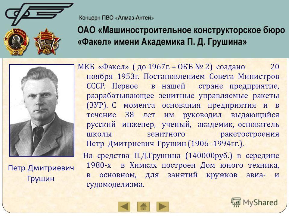 МКБ « Факел » ( до 1967 г. – ОКБ 2) создано 20 ноября 1953 г. Постановлением Совета Министров СССР. Первое в нашей стране предприятие, разрабатывающее зенитные управляемые ракеты ( ЗУР ). С момента основания предприятия и в течение 38 лет им руководи