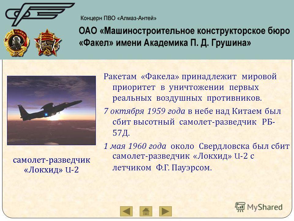 Ракетам « Факела » принадлежит мировой приоритет в уничтожении первых реальных воздушных противников. 7 октября 1959 года в небе над Китаем был сбит высотный самолет - разведчик РБ - 57 Д. 1 мая 1960 года около Свердловска был сбит самолет - разведчи
