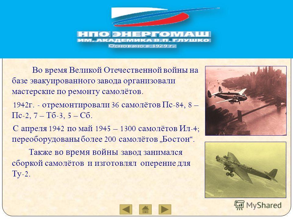 Во время Великой Отечественной войны на базе эвакуированного завода организовали мастерские по ремонту самолётов. 1942 г. - отремонтировали 36 самолётов Пс -84, 8 – Пс -2, 7 – Тб -3, 5 – Сб. С апреля 1942 по май 1945 – 1300 самолётов Ил -4; переобору