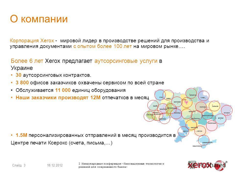 Более 6 лет Xerox предлагает аутсорсинговые услуги в Украине 30 аутсорсинговых контрактов. 3 800 офисов заказчиков охвачены сервисом по всей стране Обслуживается 11 000 единиц оборудования Наши заказчики производят 12M отпечатков в месяц 1.5M персона