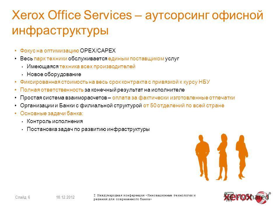 Слайд 6 Xerox Office Services – аутсорсинг офисной инфраструктуры Фокус на оптимизацию OPEX/CAPEX Весь парк техники обслуживается единым поставщиком услуг Имеющаяся техника всех производителей Новое оборудование Фиксированная стоимость на весь срок к