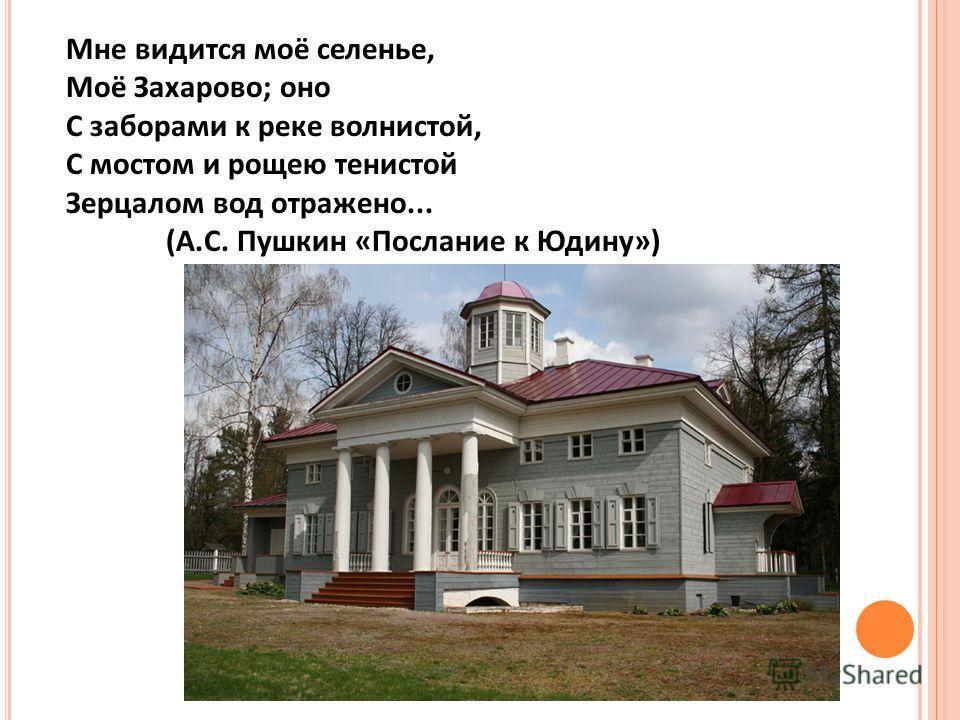 Мне видится моё селенье, Моё Захарово; оно С заборами к реке волнистой, С мостом и рощею тенистой Зерцалом вод отражено... (А.С. Пушкин «Послание к Юдину»)