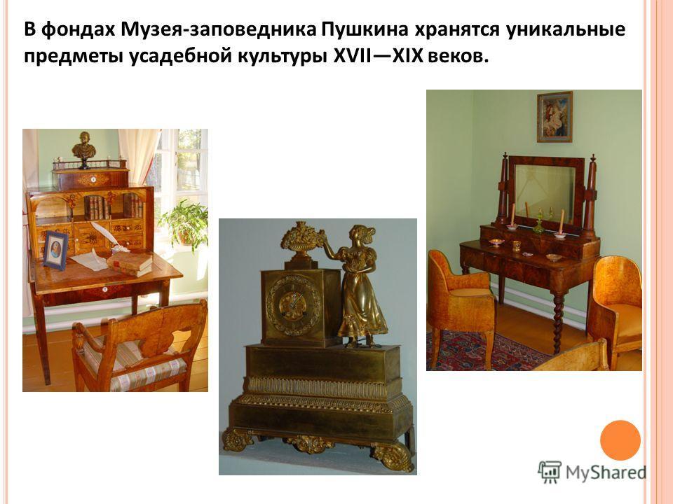В фондах Музея-заповедника Пушкина хранятся уникальные предметы усадебной культуры XVIIXIX веков.