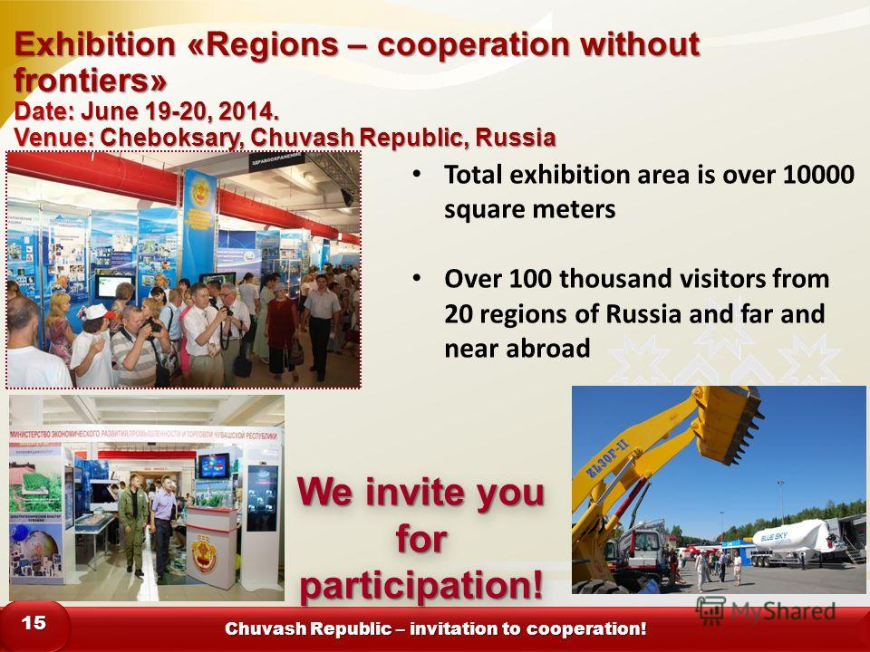 Chuvash Republic – invitation to cooperation! 1515 Exhibition «Regions – cooperation without frontiers» Date: June 19-20, 2014. Venue: Cheboksary, Chuvash Republic, Russia We invite you for participation! Total exhibition area is over 10000 square me