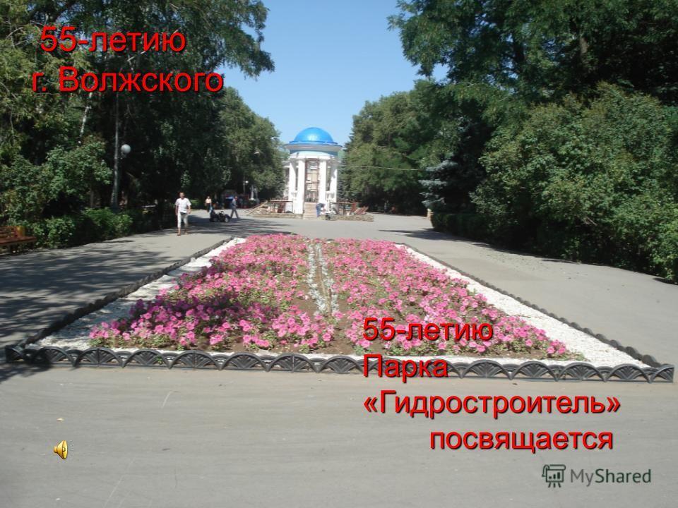 55-летию г. Волжского 55-летию Парка «Гидростроитель» посвящается посвящается