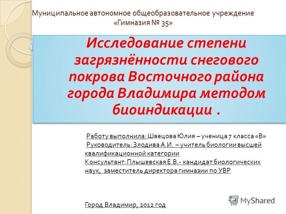 Муниципальное автономное общеобразовательное учреждение « Гимназия 35» Муниципальное автономное общеобразовательное учреждение « Гимназия 35» Исследование степени загрязнённости снегового покрова Восточного района города Владимира методом биоиндикаци