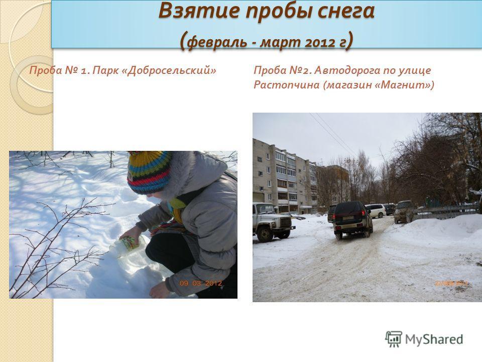 Взятие пробы снега ( февраль - март 2012 г ) Проба 1. Парк « Добросельский » Проба 2. Автодорога по улице Растопчина ( магазин « Магнит »)