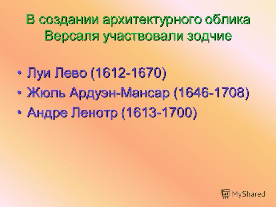 В создании архитектурного облика Версаля участвовали зодчие Луи Лево (1612-1670)Луи Лево (1612-1670) Жюль Ардуэн-Мансар (1646-1708)Жюль Ардуэн-Мансар (1646-1708) Андре Ленотр (1613-1700)Андре Ленотр (1613-1700)