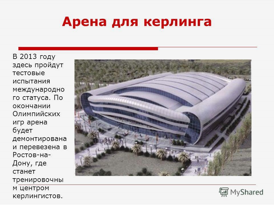 Арена для керлинга В 2013 году здесь пройдут тестовые испытания международно го статуса. По окончании Олимпийских игр арена будет демонтирована и перевезена в Ростов-на- Дону, где станет тренировочны м центром керлингистов.