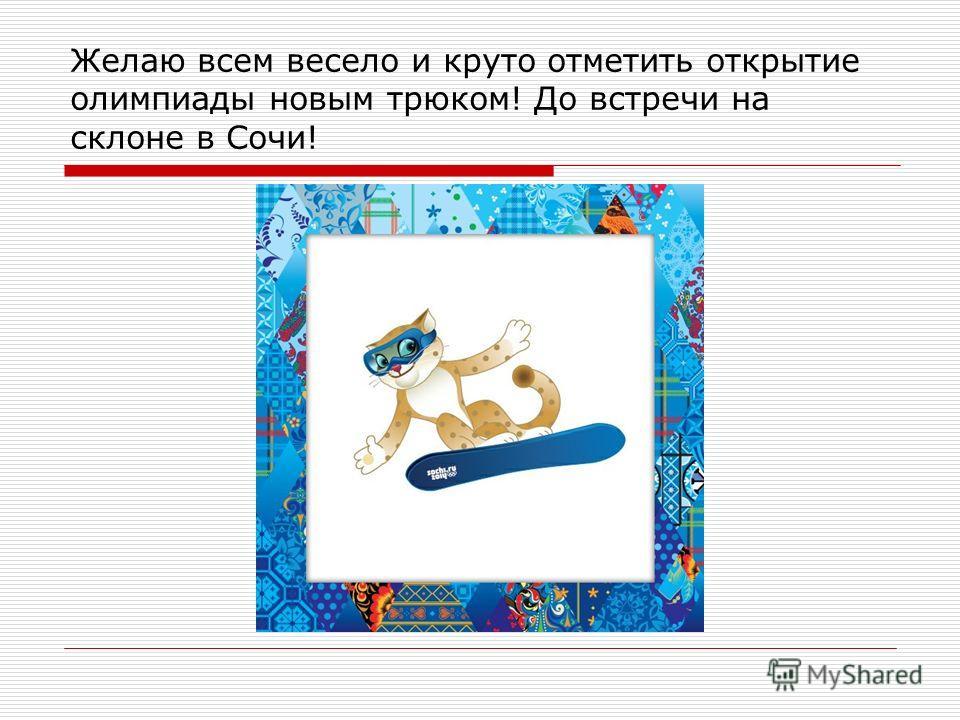 Желаю всем весело и круто отметить открытие олимпиады новым трюком! До встречи на склоне в Сочи!