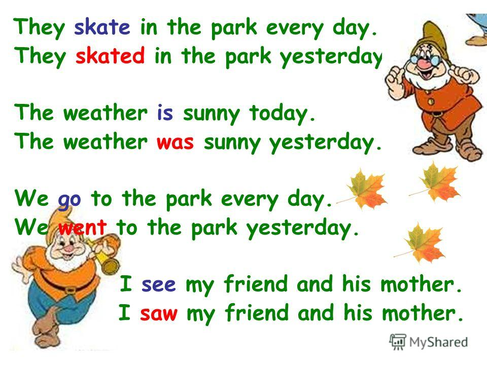 They skate in the park every day. They skated in the park yesterday. The weather is sunny today. The weather was sunny yesterday. We go to the park every day. We went to the park yesterday. I see my friend and his mother. I saw my friend and his moth