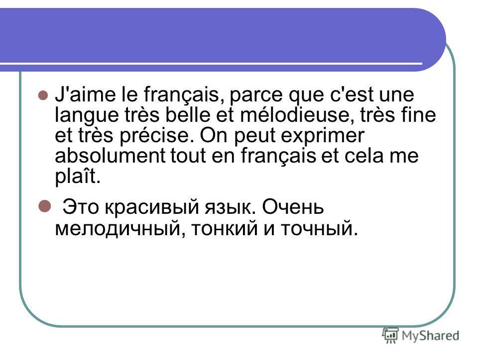 J'aime le français, parce que c'est une langue très belle et mélodieuse, très fine et très précise. On peut exprimer absolument tout en français et cela me plaît. Это красивый язык. Очень мелодичный, тонкий и точный.