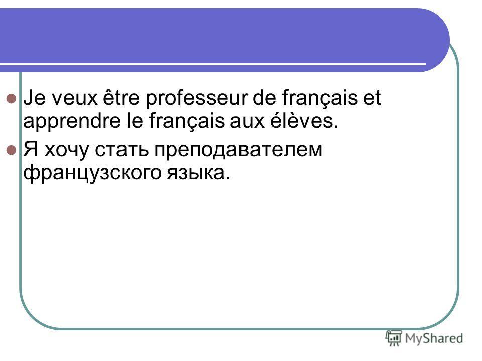 Je veux être professeur de français et apprendre le français aux élèves. Я хочу стать преподавателем французского языка.
