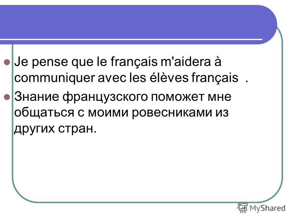 Je pense que le français m'aidera à communiquer avec les élèves français. Знание французского поможет мне общаться с моими ровесниками из других стран.