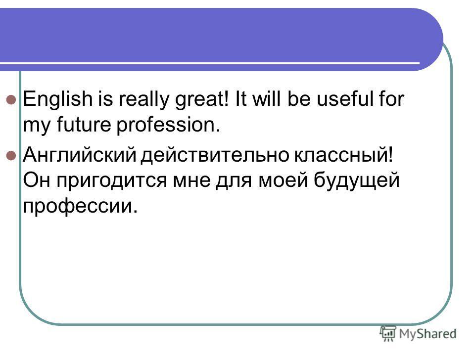 English is really great! It will be useful for my future profession. Английский действительно классный! Он пригодится мне для моей будущей профессии.
