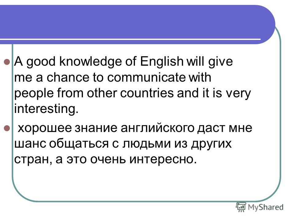 A good knowledge of English will give me a chance to communicate with people from other countries and it is very interesting. хорошее знание английского даст мне шанс общаться с людьми из других стран, а это очень интересно.