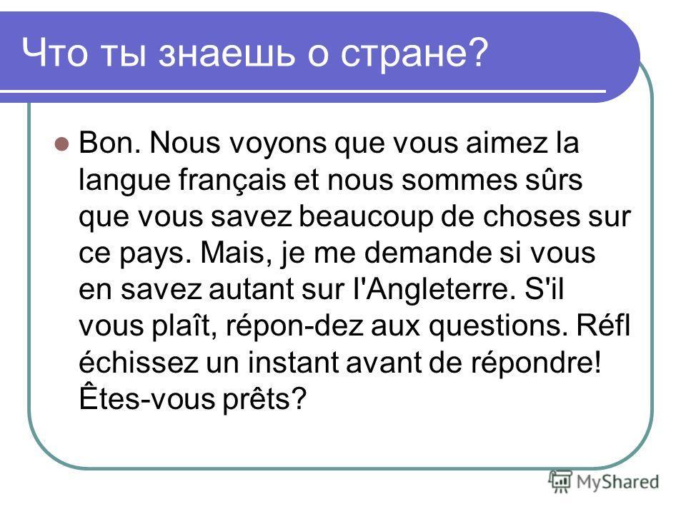 Что ты знаешь о стране? Bon. Nous voyons que vous aimez la langue français et nous sommes sûrs que vous savez beaucoup de choses sur ce pays. Mais, je me demande si vous en savez autant sur I'Angleterre. S'il vous plaît, répon-dez aux questions. Réfl