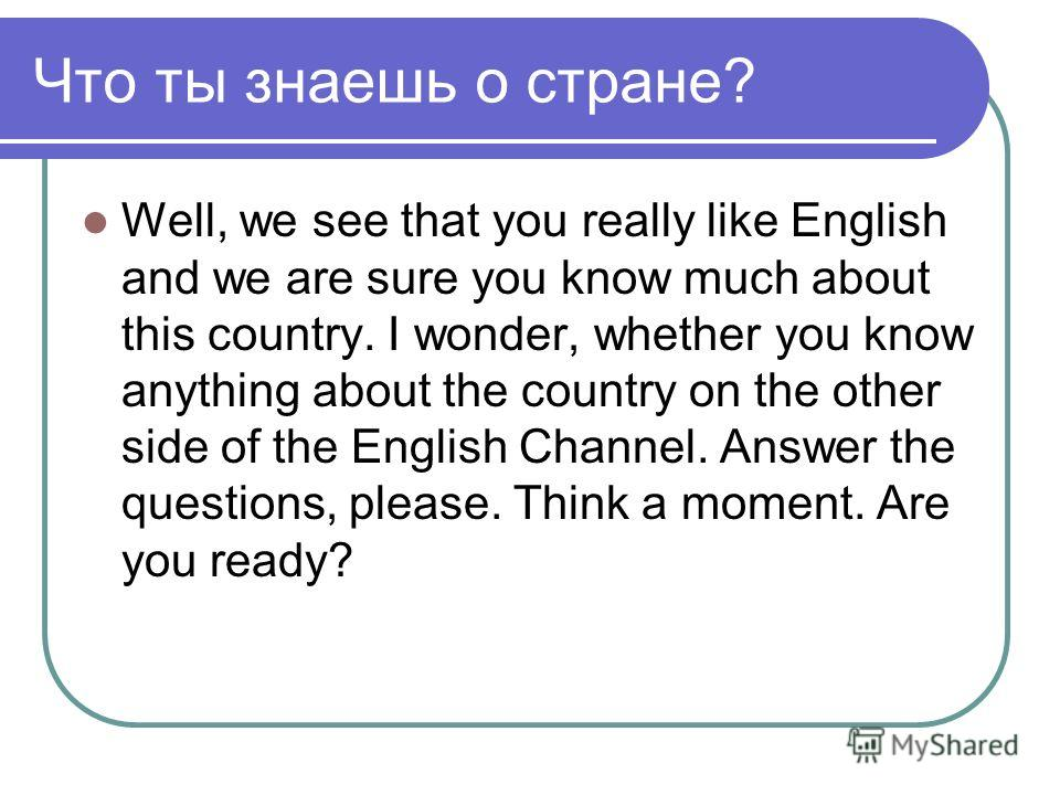 Что ты знаешь о стране? Well, we see that you really like English and we are sure you know much about this country. I wonder, whether you know anything about the country on the other side of the English Channel. Answer the questions, please. Think a