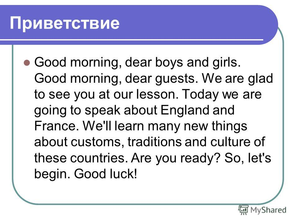 Приветствие Good morning, dear boys and girls. Good morning, dear guests. We are glad to see you at our lesson. Today we are going to speak about England and France. We'll learn many new things about customs, traditions and culture of these countries