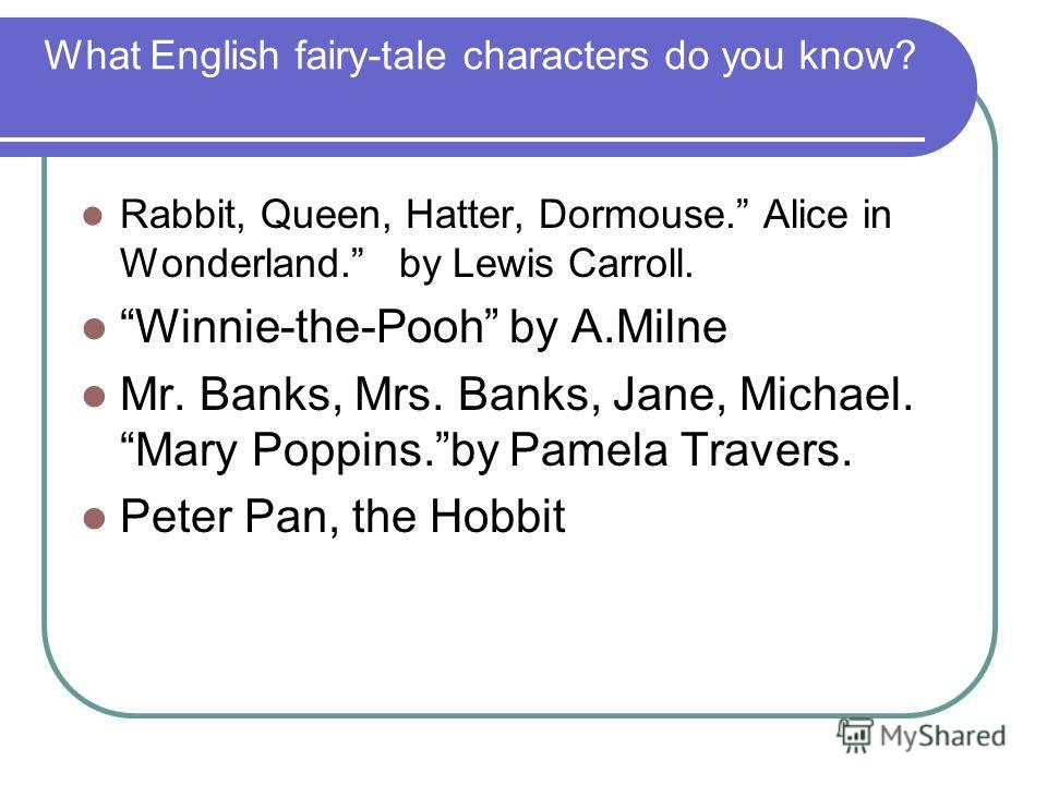 What English fairy-tale characters do you know? Rabbit, Queen, Hatter, Dormouse. Alice in Wonderland. by Lewis Carroll. Winnie-the-Pooh by A.Milne Mr. Banks, Mrs. Banks, Jane, Michael. Mary Poppins.by Pamela Travers. Peter Pan, the Hobbit