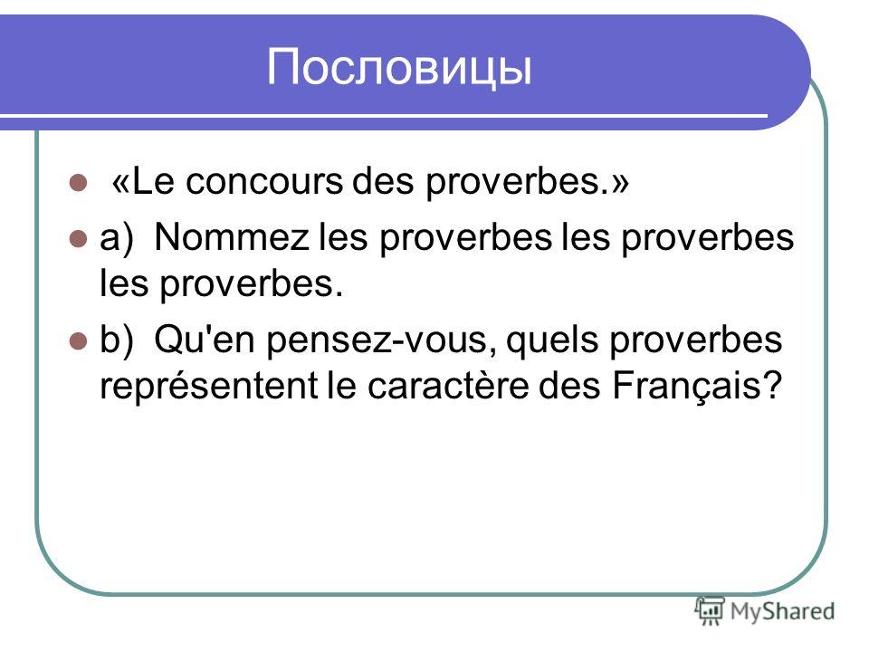Пословицы «Le concours des proverbes.» a)Nommez les proverbes les proverbes les proverbes. b)Qu'en pensez-vous, quels proverbes représentent le caractère des Français?