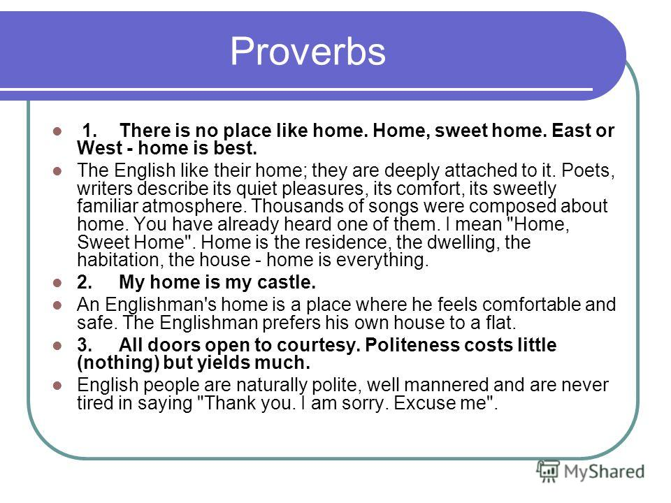 Proverbs 1. There is no place like home. Home, sweet home. East or West - home is best. The English like their home; they are deeply attached to it. Poets, writers describe its quiet pleasures, its comfort, its sweetly familiar atmosphere. Thousands